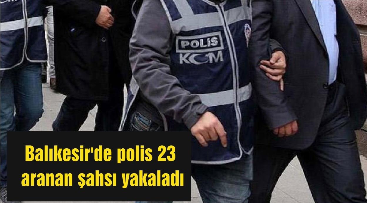 Balıkesir'de polis 23 aranan şahsı yakaladı