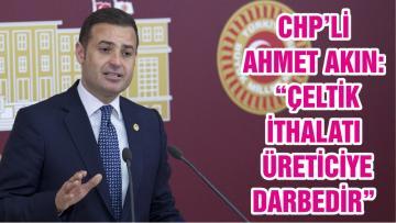 "CHP'Lİ AHMET AKIN: ""ÇELTİK İTHALATI ÜRETİCİYE DARBEDİR"""