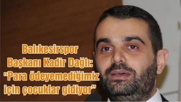 """Balıkesirspor Başkanı Kadir Dağlı: """"Para ödeyemediğimiz için çocuklar gidiyor"""""""
