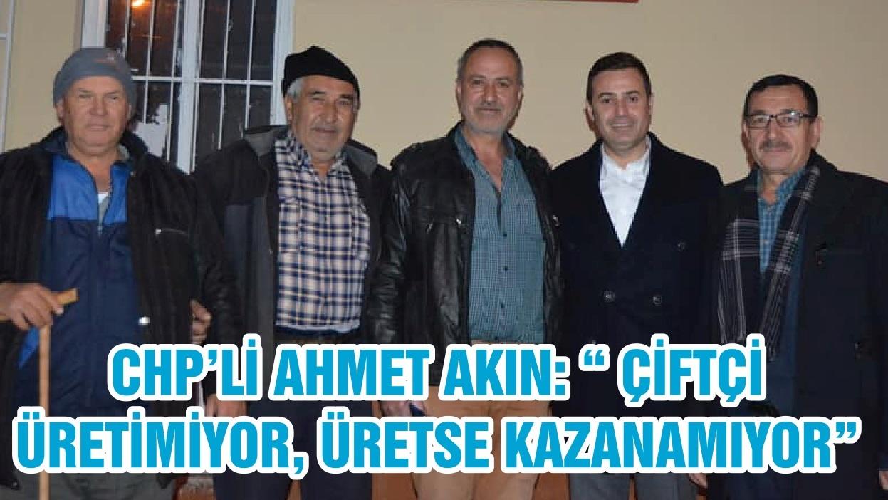 """CHP'Lİ AHMET AKIN: """" ÇİFTÇİ ÜRETİMİYOR, ÜRETSE KAZANAMIYOR"""""""