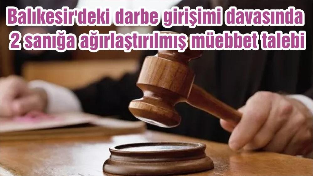 Balıkesir'deki darbe girişimi davasında 2 sanığa ağırlaştırılmış müebbet talebi