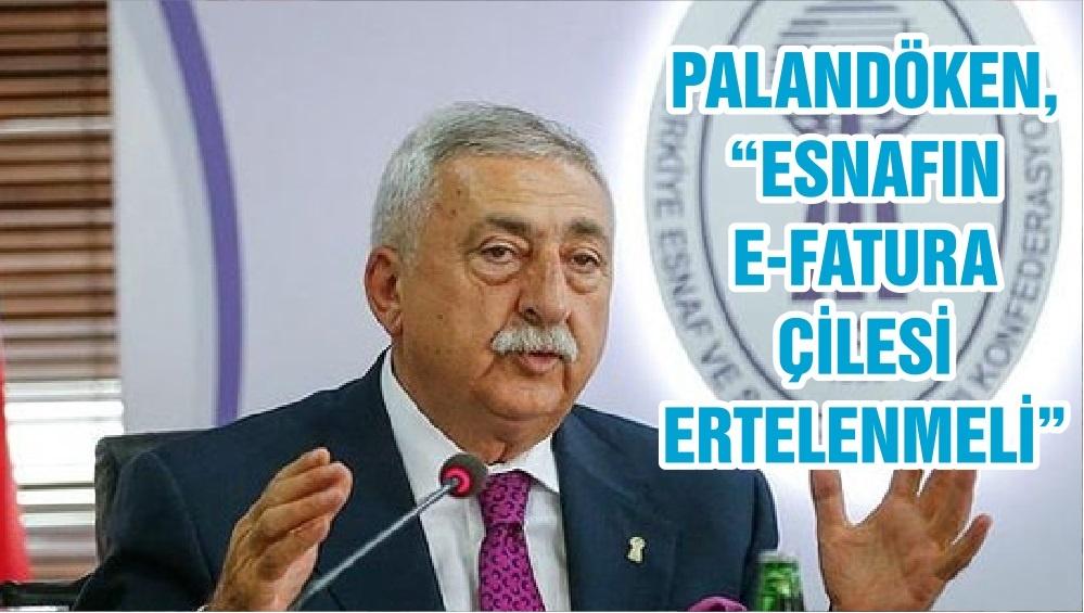 """PALANDÖKEN, """"ESNAFIN E-FATURA ÇİLESİ ERTELENMELİ"""""""