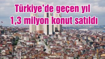 Türkiye'de geçen yıl 1,3 milyon konut satıldı