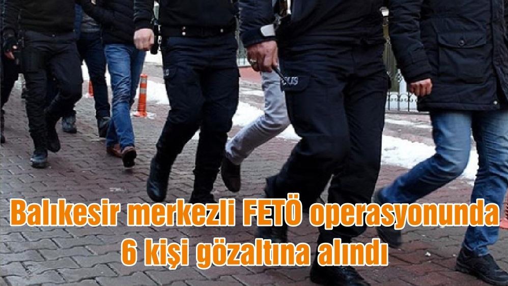 Balıkesir merkezli FETÖ operasyonunda 6 kişi gözaltına alındı