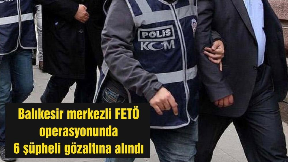 Balıkesir merkezli FETÖ operasyonunda 6 şüpheli gözaltına alındı