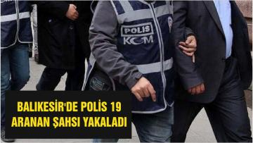 BALIKESİR'DE POLİS 19 ARANAN ŞAHSI YAKALADI