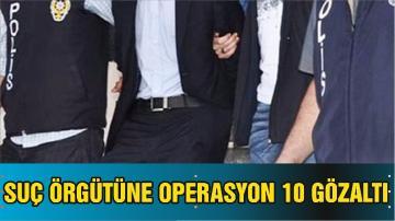BALIKESİR'DE SUÇ ÖRGÜTÜNE YÖNELİK OPERASYON 10 GÖZALTI
