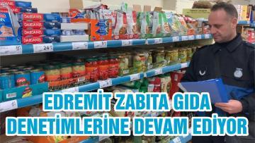 EDREMİT ZABITA GIDA DENETİMLERİNE DEVAM EDİYOR