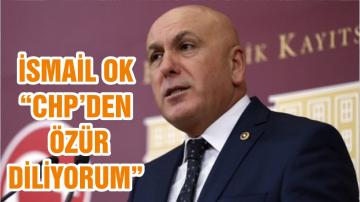 """İSMAİL OK """"CHP'DEN ÖZÜR DİLİYORUM"""""""