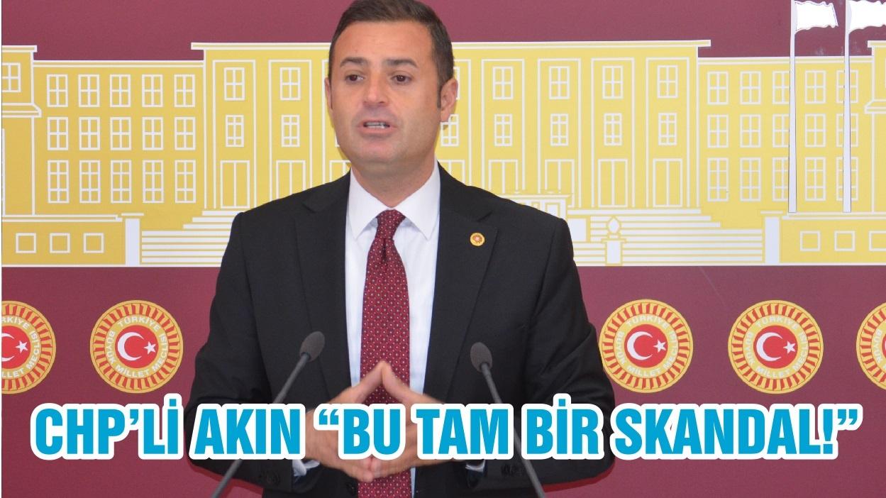 """CHP'Lİ AKIN """"BU TAM BİR SKANDAL!"""""""