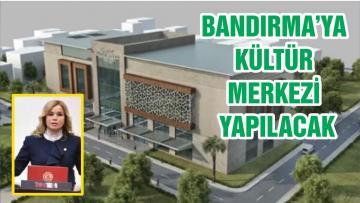 BANDIRMA'YA KÜLTÜR MERKEZİ YAPILACAK