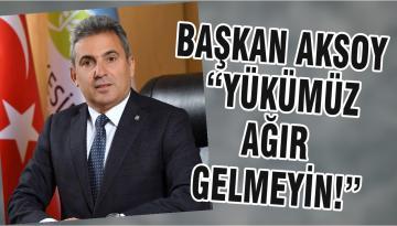 """BAŞKAN AKSOY """"YÜKÜMÜZ AĞIR GELMEYİN!"""""""