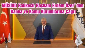 MÜSİAD Balıkesir Başkanı Erdem Özer' den Banka ve Kamu Kurumlarına Çağrı