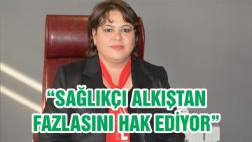"""""""SAĞLIKÇI ALKIŞTAN FAZLASINI HAK EDİYOR"""""""