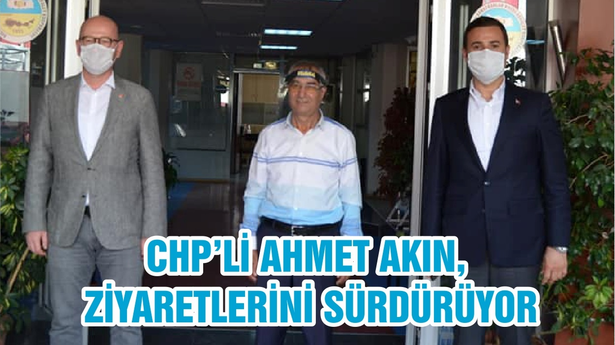 CHP'Lİ AHMET AKIN, ZİYARETLERİNİ SÜRDÜRÜYOR