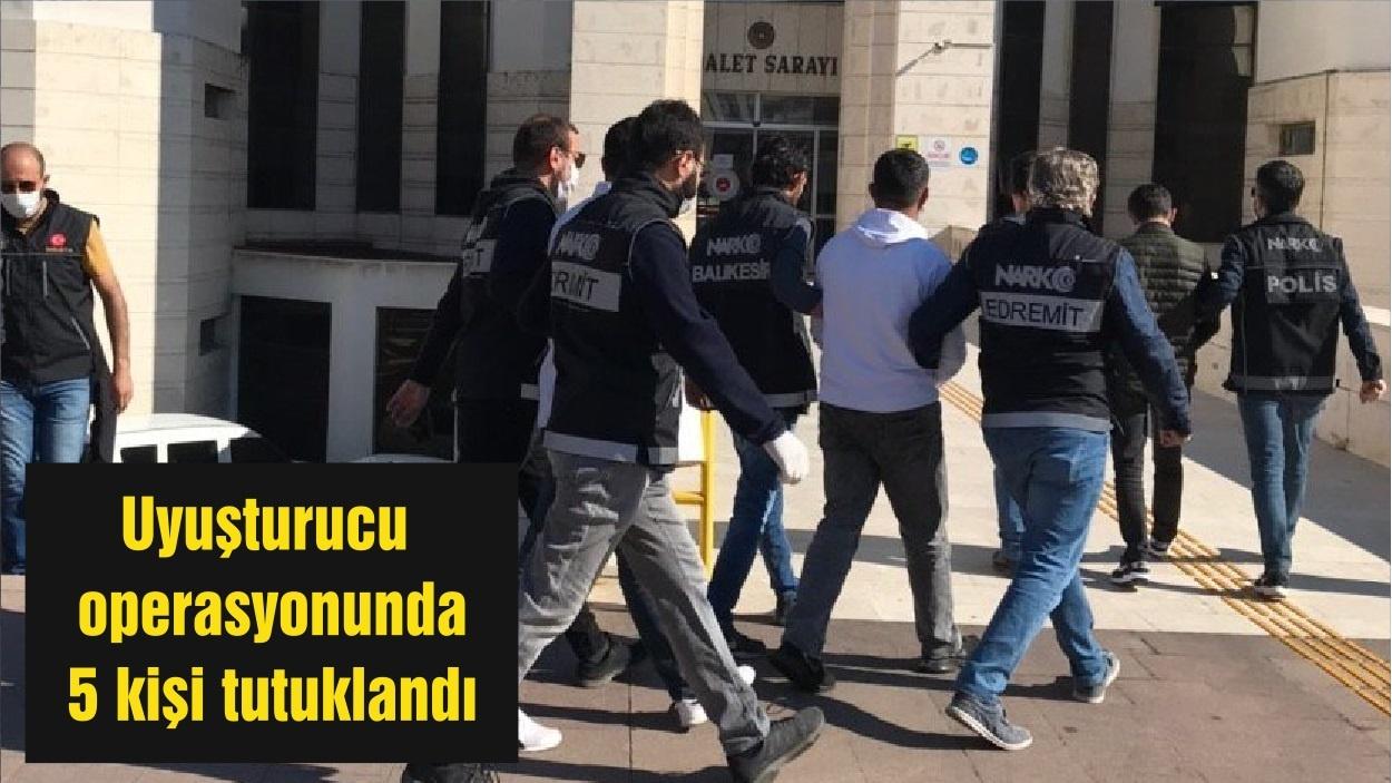 Balıkesir'de uyuşturucu operasyonunda 5 kişi tutuklandı