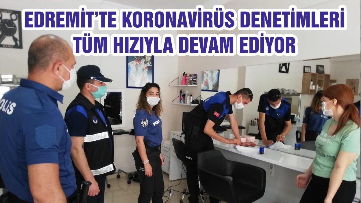 EDREMİT'TE KORONAVİRÜS DENETİMLERİ TÜM HIZIYLA DEVAM EDİYOR