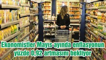Ekonomistler Mayıs ayında enflasyonun yüzde 0,92 artmasını bekliyor