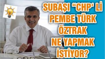 """SUBAŞI """"CHP' Lİ PEMBE TÜRK ÖZTRAK NE YAPMAK İSTİYOR?"""