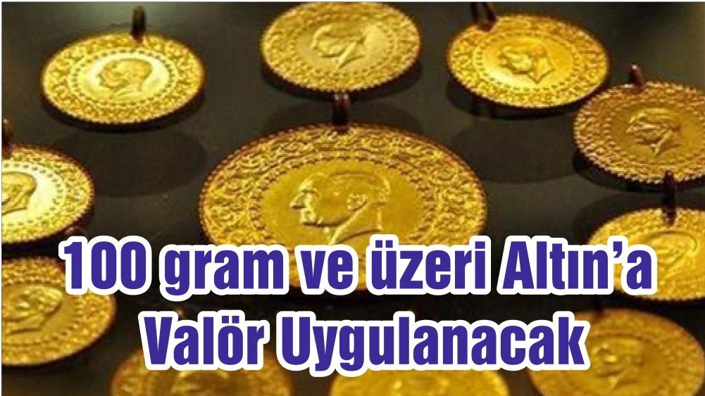 100 gram ve üzeri Altın'a Valör Uygulanacak