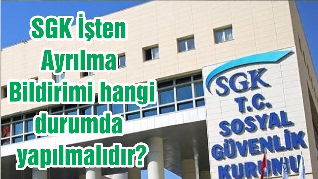 SGK İşten Ayrılma Bildirimi hangi durumda yapılmalıdır?