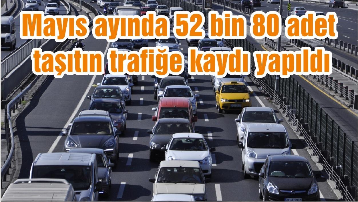 Mayıs ayında 52 bin 80 adet taşıtın trafiğe kaydı yapıldı