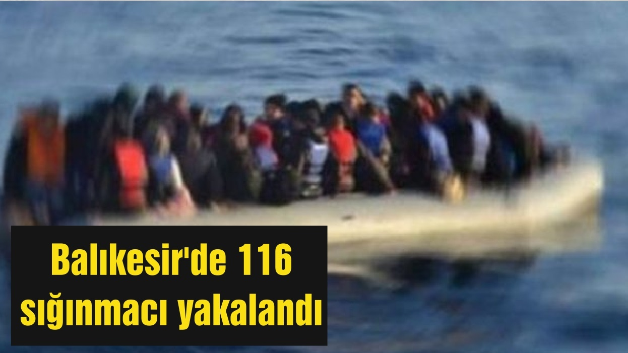 Balıkesir'de 116 sığınmacı yakalandı