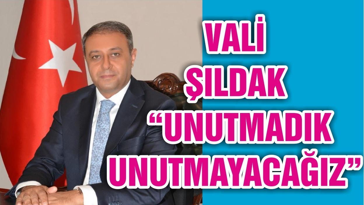 """VALİ ŞILDAK """"UNUTMADIK UNUTMAYACAĞIZ"""""""
