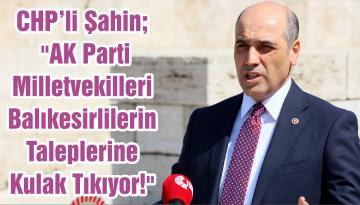 """CHP'li Şahin; """"AK Parti Milletvekilleri Balıkesirlilerin Taleplerine Kulak Tıkıyor!"""""""