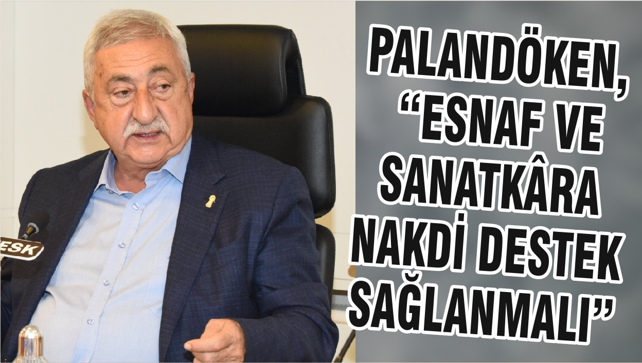 """PALANDÖKEN, """"ESNAF VE SANATKÂRA NAKDİ DESTEK SAĞLANMALI"""""""