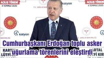 Cumhurbaşkanı Erdoğan toplu asker uğurlama törenlerini eleştirdi