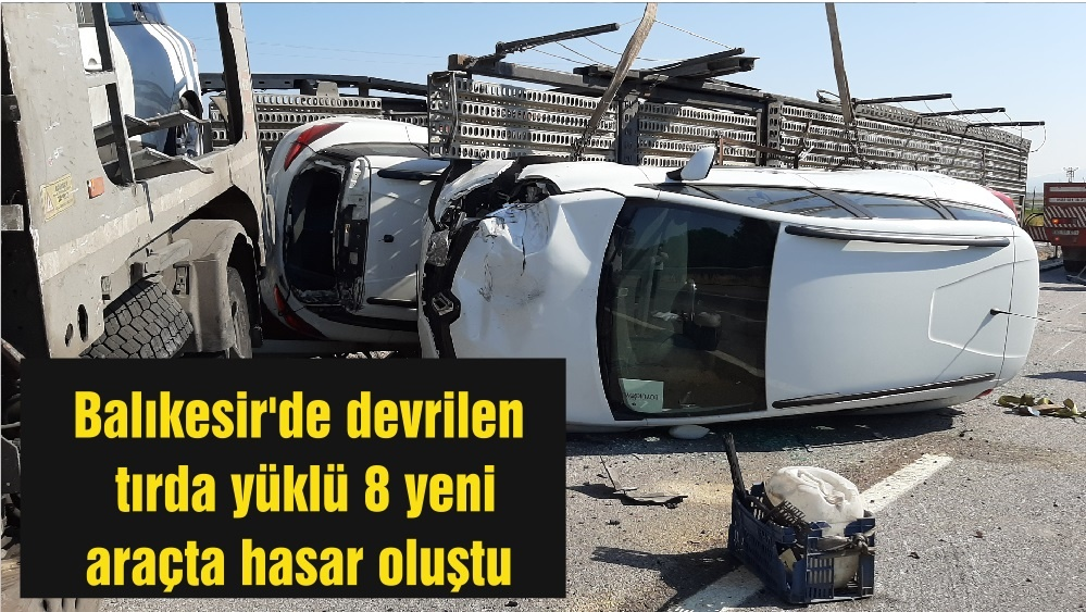 Balıkesir'de devrilen tırda yüklü 8 yeni araçta hasar oluştu
