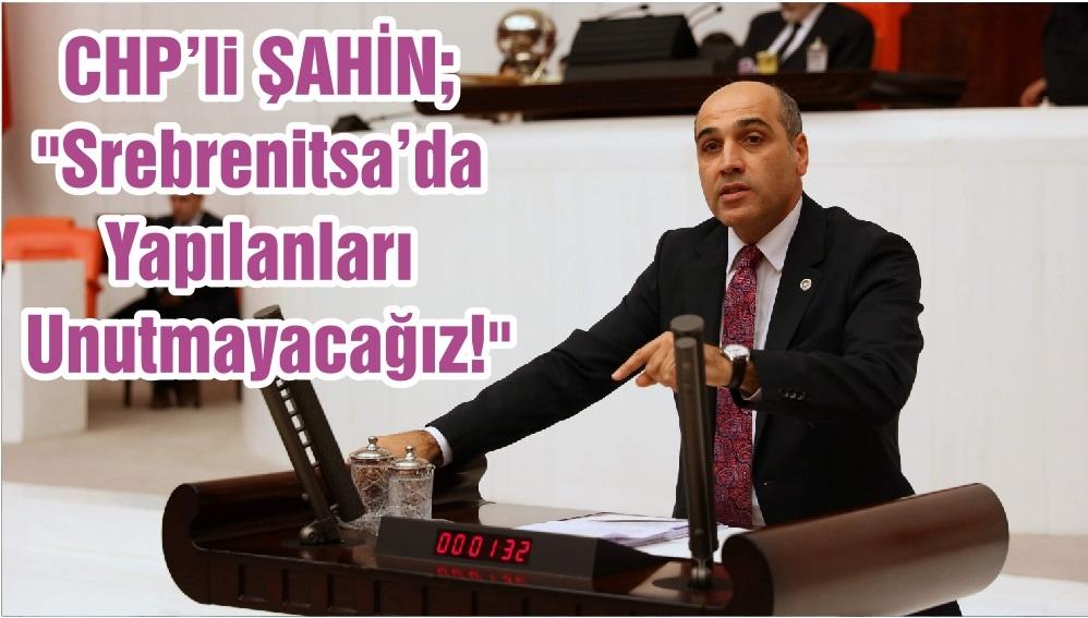 """CHP'li ŞAHİN; """"Srebrenitsa'da Yapılanları Unutmayacağız!"""""""