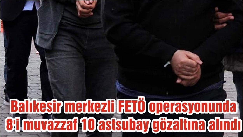 Balıkesir merkezli FETÖ operasyonunda 8'i muvazzaf 10 astsubay gözaltına alındı
