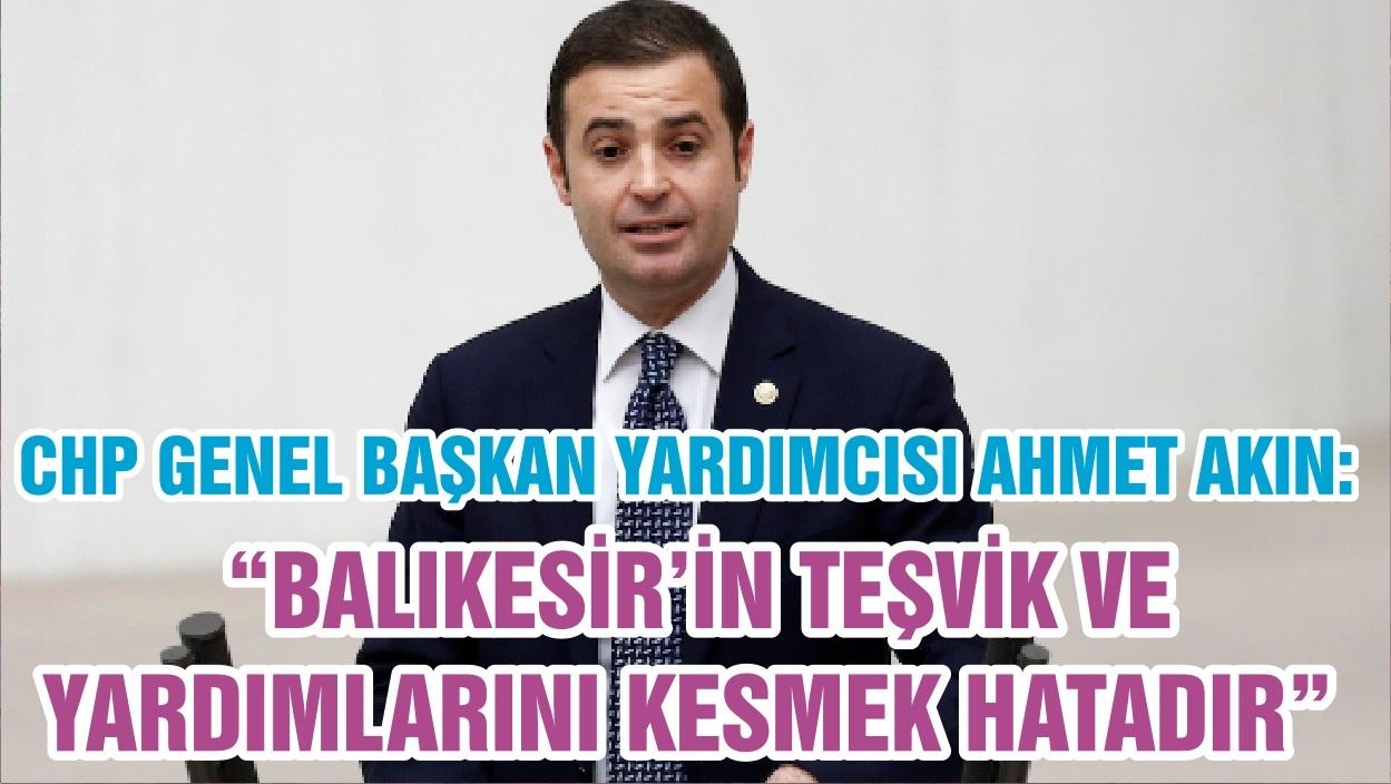 """CHP GENEL BAŞKAN YARDIMCISI AHMET AKIN: """"BALIKESİR'İN TEŞVİK VE YARDIMLARINI KESMEK HATADIR """""""