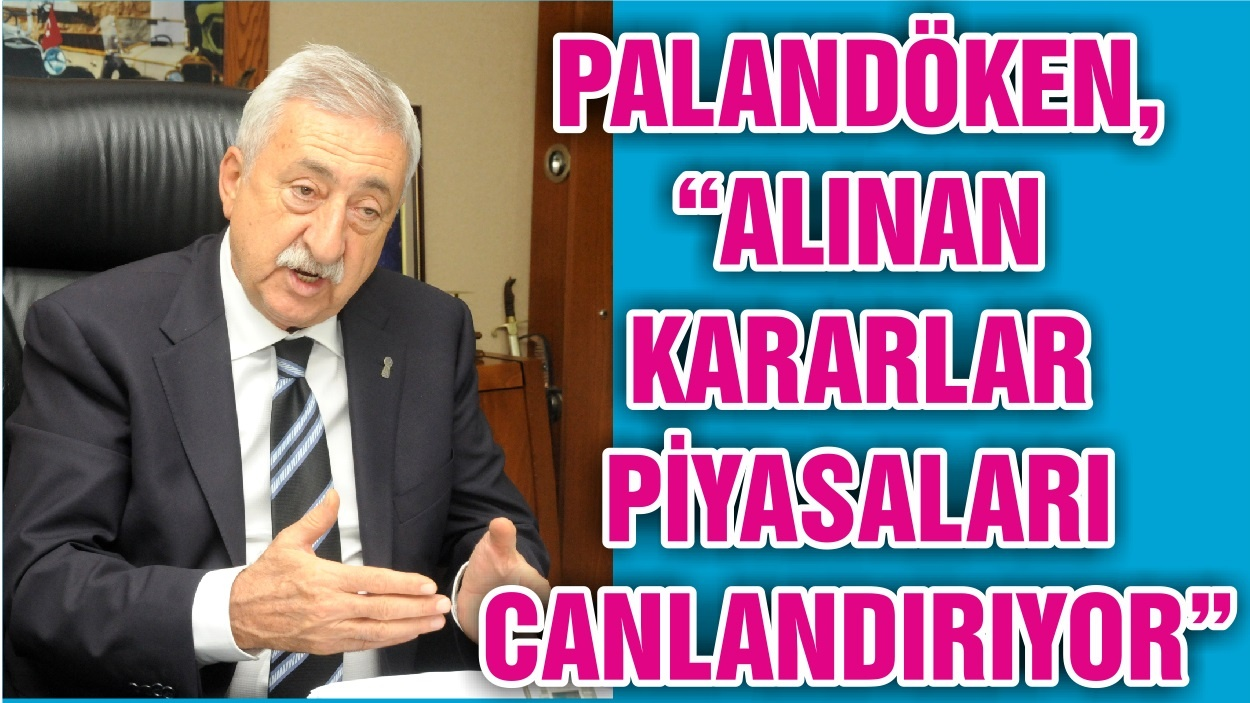 "PALANDÖKEN, ""ALINAN KARARLAR PİYASALARI CANLANDIRIYOR"""