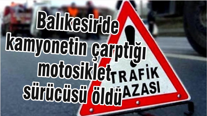 Balıkesir'de kamyonetin çarptığı motosiklet sürücüsü öldü