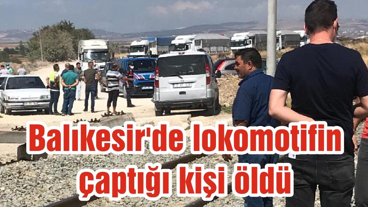 Balıkesir'de lokomotifin çaptığı kişi öldü