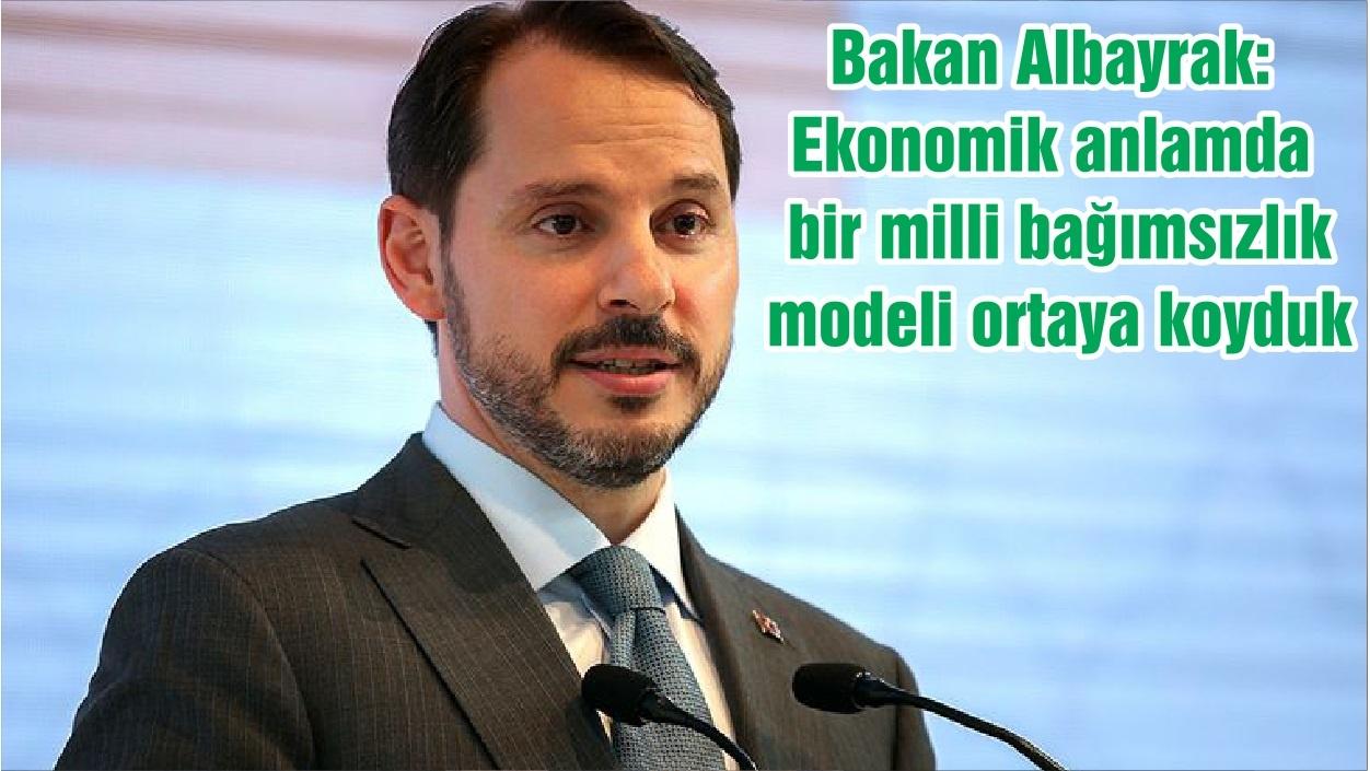 Bakan Albayrak: Ekonomik anlamda bir milli bağımsızlık modeli ortaya koyduk