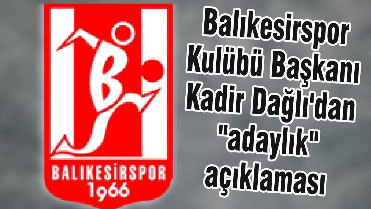 """Balıkesirspor Kulübü Başkanı Kadir Dağlı'dan """"adaylık"""" açıklaması"""