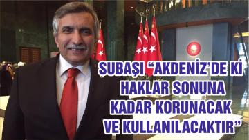 """SUBAŞI """"AKDENİZ'DE Kİ HAKLAR SONUNA KADAR KORUNACAK VE KULLANILACAKTIR"""""""