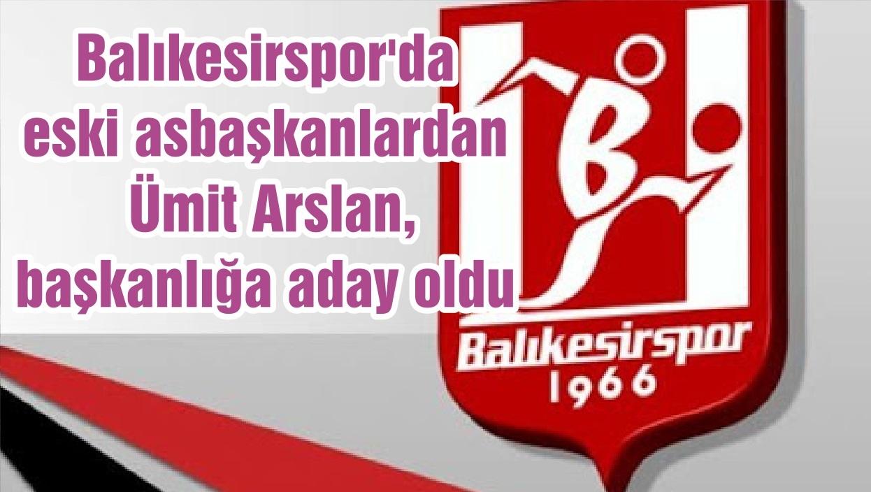 Balıkesirspor'da eski asbaşkanlardan Ümit Arslan, başkanlığa aday oldu