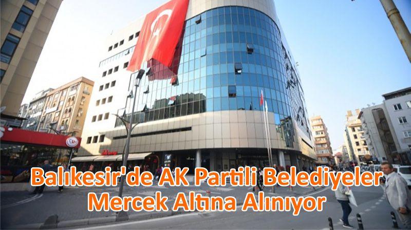 Balıkesir'de AK Partili Belediyeler Mercek Altına Alınıyor