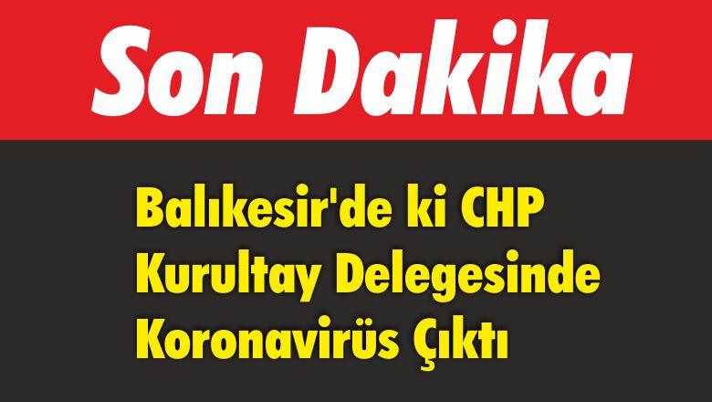 Balıkesir'de ki CHP Kurultay Delegesinde Koronavirüs Çıktı
