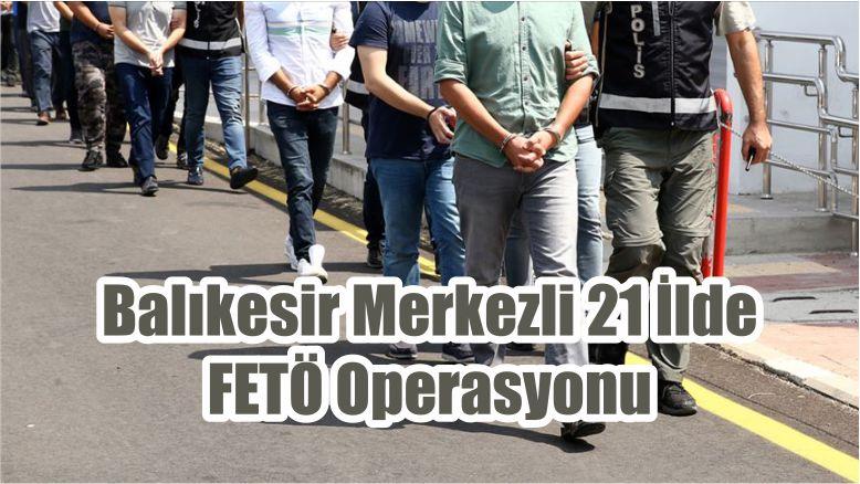 Balıkesir Merkezli 21 İlde FETÖ Operasyonu