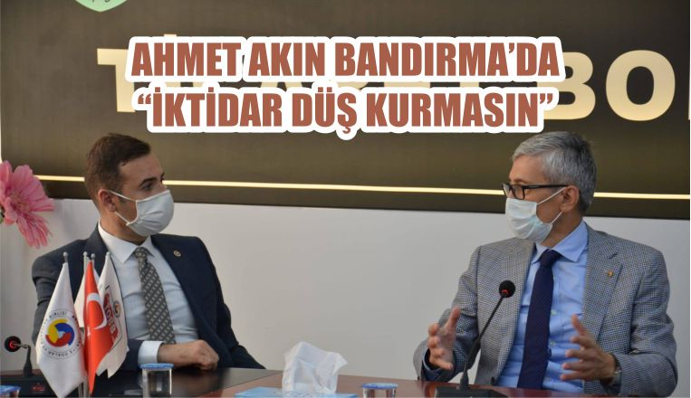 "AHMET AKIN BANDIRMA'DA ""İKTİDAR DÜŞ KURMASIN"""