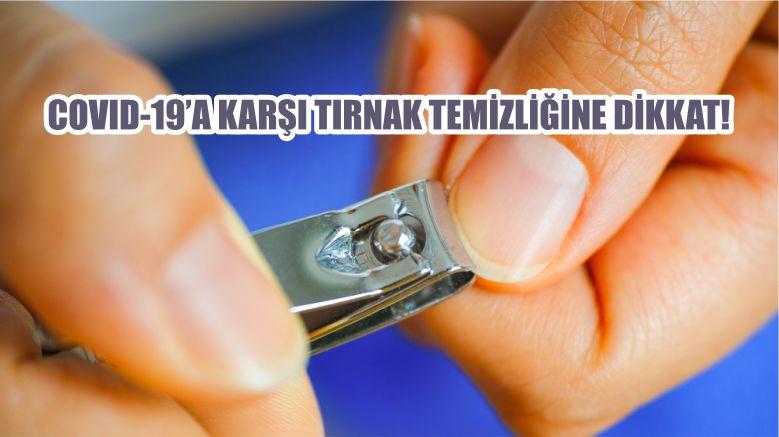 COVID-19'A KARŞI TIRNAK TEMİZLİĞİNE DİKKAT!