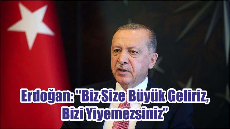 """Erdoğan: """"Biz Size Büyük Geliriz, Bizi Yiyemezsiniz"""""""