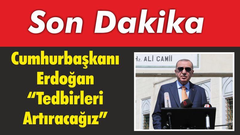 """Cumhurbaşkanı Erdoğan """"Tedbirleri Artıracağız"""""""