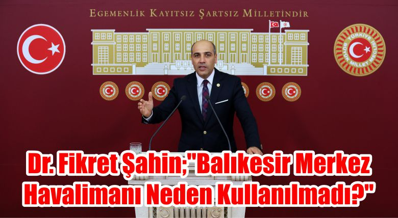 """CHP Balıkesir Milletvekili Dr. Fikret ŞAHİN; """"Balıkesir Merkez Havalimanı Neden Kullanılmadı?"""""""